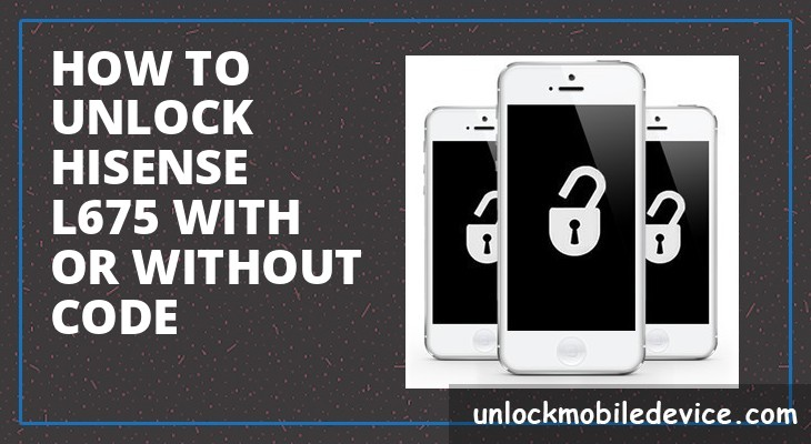 How to unlock hisense l675 with or without unlock code