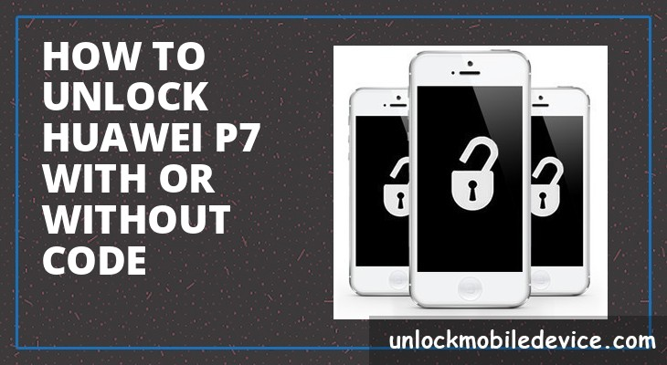 How to unlock huawei p7 with or without unlock code
