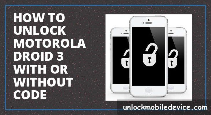 How to unlock motorola droid 3 with or without unlock code