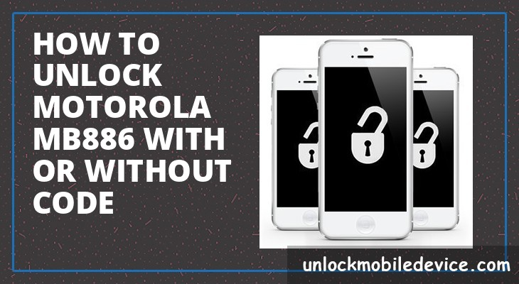 How to unlock motorola mb886 with or without unlock code
