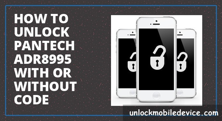 How to unlock pantech adr8995 with or without unlock code